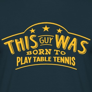 this guy was born to play table tennis - Men's T-Shirt