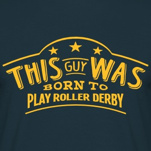 this guy was born to play roller derby - T-shirt Homme