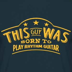 this guy was born to play rhythm guitar - T-shirt Homme