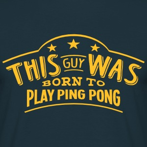 this guy was born to play ping pong - T-shirt Homme