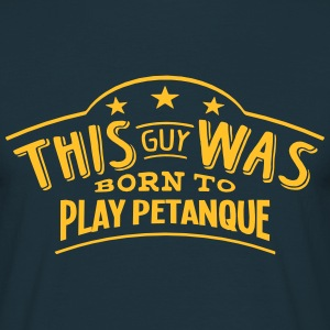 this guy was born to play petanque - Men's T-Shirt