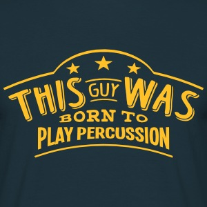 this guy was born to play percussion - T-shirt Homme