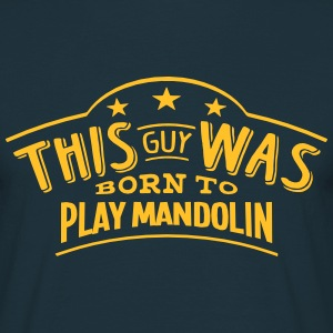 this guy was born to play mandolin - T-shirt Homme