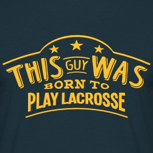 this guy was born to play lacrosse - T-shirt Homme