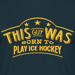 this guy was born to play ice hockey - T-shirt Homme