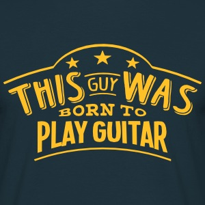 this guy was born to play guitar - Men's T-Shirt