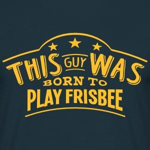 this guy was born to play frisbee - T-shirt Homme