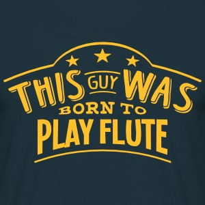 this guy was born to play flute - T-shirt Homme