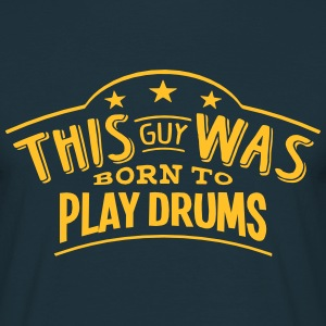 this guy was born to play drums - Men's T-Shirt