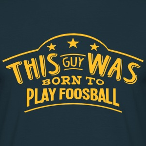 this guy was born to play foosball - Men's T-Shirt