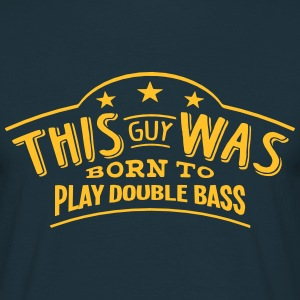 this guy was born to play double bass - T-shirt Homme