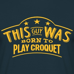 this guy was born to play croquet - Men's T-Shirt