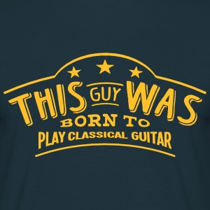 this guy was born to play classical guit - Men's T-Shirt