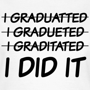 I graduatted, I gradueted, I graditated, I did it T-Shirts - Women's T-Shirt