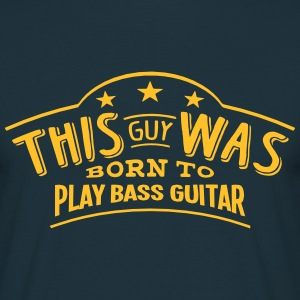 this guy was born to play bass guitar - T-shirt Homme