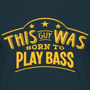 this guy was born to play bass - T-shirt Homme