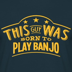 this guy was born to play banjo - T-shirt Homme