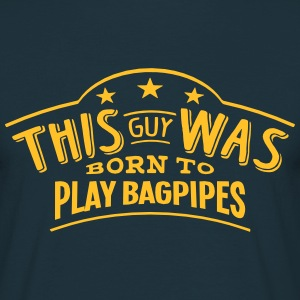 this guy was born to play bagpipes - Men's T-Shirt