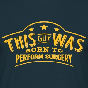 this guy was born to perform surgery - Men's T-Shirt