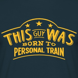 this guy was born to personal train - Men's T-Shirt
