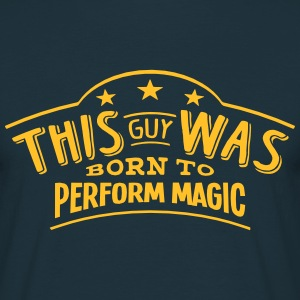 this guy was born to perform magic - Men's T-Shirt