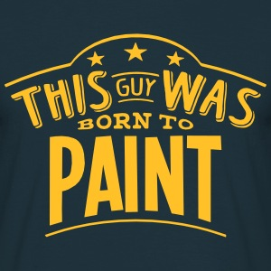 this guy was born to paint - Men's T-Shirt