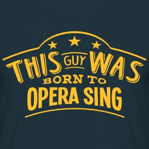this guy was born to opera sing - Men's T-Shirt