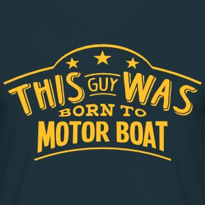 this guy was born to motor boat - Men's T-Shirt