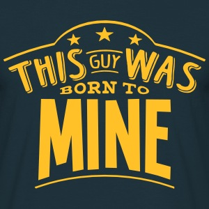 this guy was born to mine - Men's T-Shirt