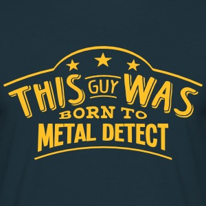this guy was born to metal detect - Men's T-Shirt