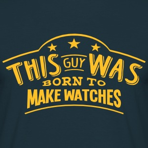 this guy was born to make watches - Men's T-Shirt