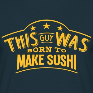 this guy was born to make sushi - Men's T-Shirt