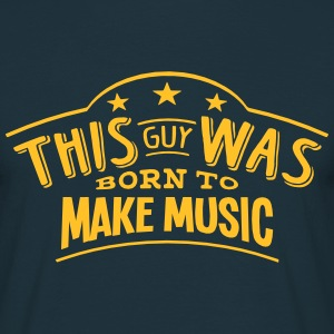 this guy was born to make music - Men's T-Shirt