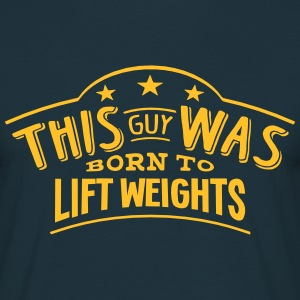 this guy was born to lift weights - T-shirt Homme