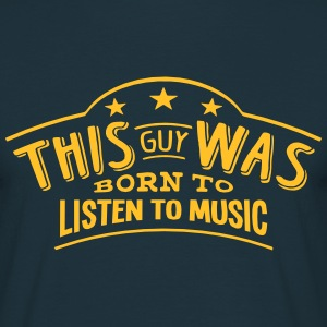 this guy was born to listen to music - Men's T-Shirt