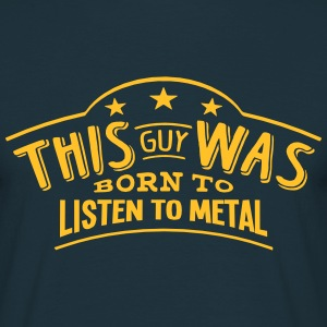 this guy was born to listen to metal - Men's T-Shirt