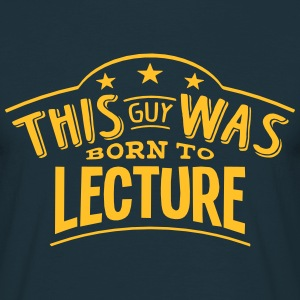 this guy was born to lecture - Men's T-Shirt