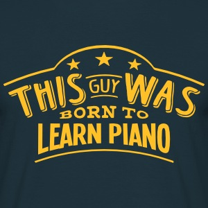 this guy was born to learn piano - Men's T-Shirt