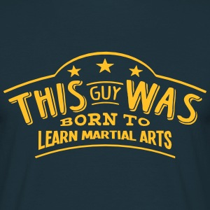 this guy was born to learn martial arts - Men's T-Shirt