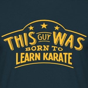 this guy was born to learn karate - Men's T-Shirt