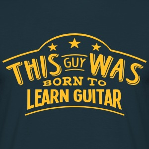 this guy was born to learn guitar - Men's T-Shirt