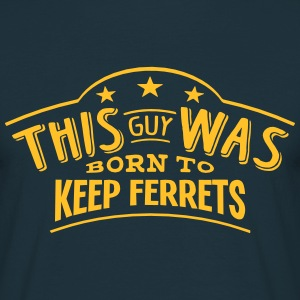this guy was born to keep ferrets - Men's T-Shirt