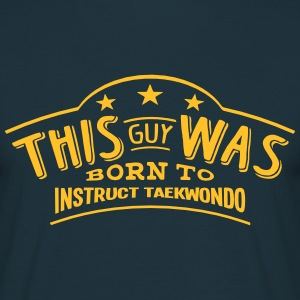 this guy was born to instruct taekwondo - T-shirt Homme