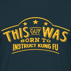 this guy was born to instruct kung fu - T-shirt Homme