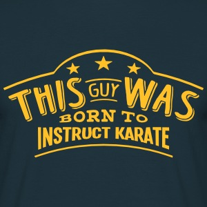 this guy was born to instruct karate - Men's T-Shirt