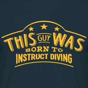 this guy was born to instruct diving - Men's T-Shirt