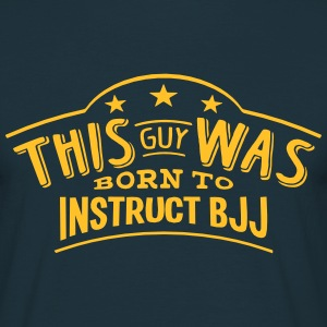 this guy was born to instruct bjj - Men's T-Shirt