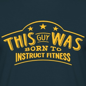 this guy was born to instruct fitness - Men's T-Shirt
