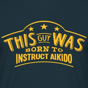 this guy was born to instruct aikido - Men's T-Shirt