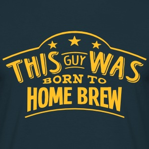 this guy was born to home brew - Men's T-Shirt